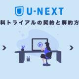 U-NEXTの無料トライアルの契約と解約方法